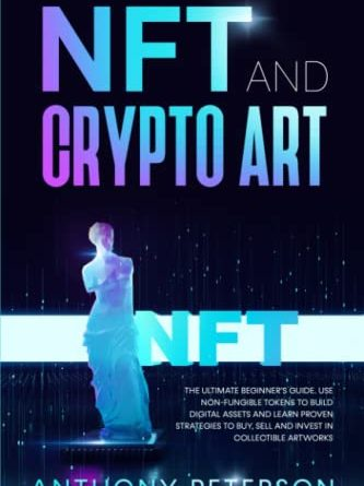 NFT and Crypto Art: The Ultimate Beginner's Guide. Use Non-Fungible Tokens to Build Digital Assets and Learn Proven Strategies to Buy, Sell and Invest in Collectible Artworks.